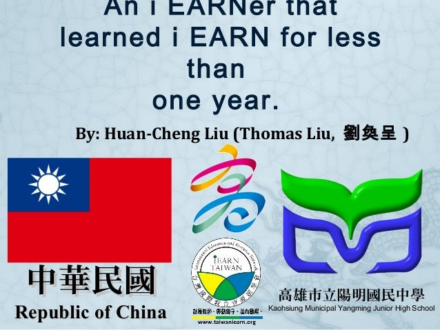 An i EARNer that learned i EARN for less than one year. By: Huan-Cheng Liu (Thomas Liu, 劉奐呈 ) 高雄市立陽明國民中學 Kaohsiung Municip...
