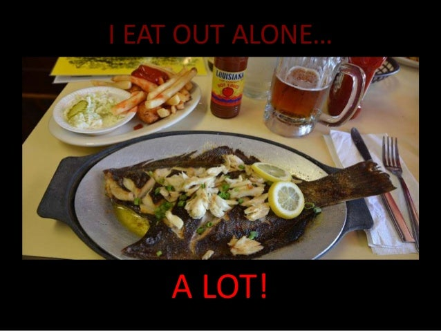 I EAT OUT ALONE…  A LOT!