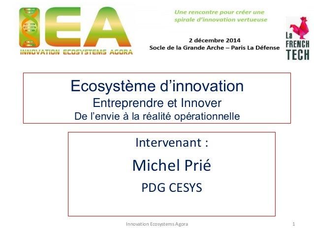Ecosystème d'innovation Entreprendre et Innover De l'envie à la réalité opérationnelle  Intervenant :  Michel Prié  PDG CE...