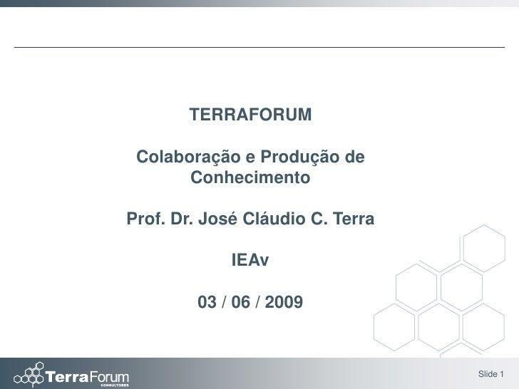 TERRAFORUM   Colaboração e Produção de        Conhecimento  Prof. Dr. José Cláudio C. Terra               IEAv          03...