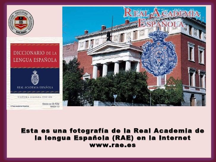 <ul><li>Esta es una fotografía de la Real Academia de la lengua Española (RAE) en la Internet www.rae.es </li></ul>