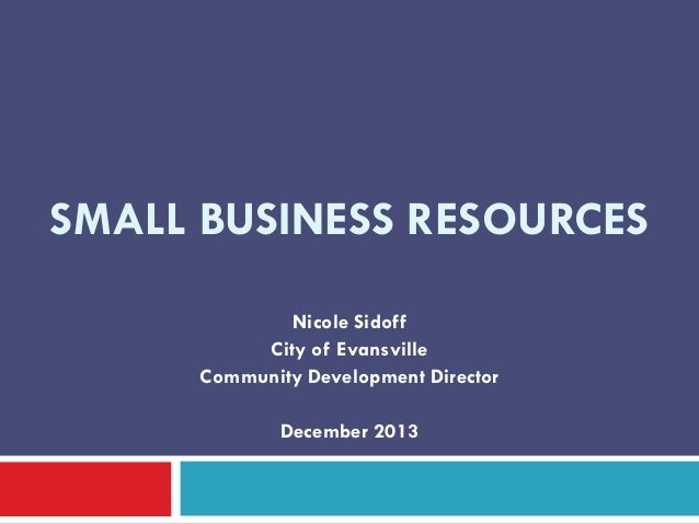 SMALL BUSINESS RESOURCES Nicole Sidoff City of Evansville Community Development Director December 2013
