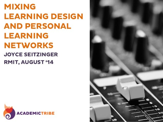 MIXING LEARNING DESIGN AND PERSONAL LEARNING NETWORKS JOYCE SEITZINGER RMIT, AUGUST '14