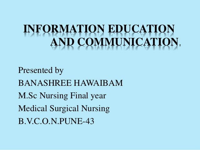 INFORMATION EDUCATION AND COMMUNICATION. Presented by BANASHREE HAWAIBAM M.Sc Nursing Final year Medical Surgical Nursing ...