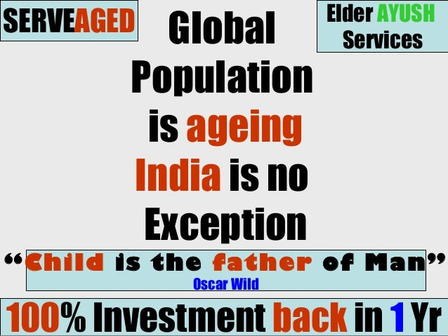 """Global Population is ageing India is no Exception """"Child is the father of Man"""" Oscar Wild 100% Investment back in 1 Yr SER..."""