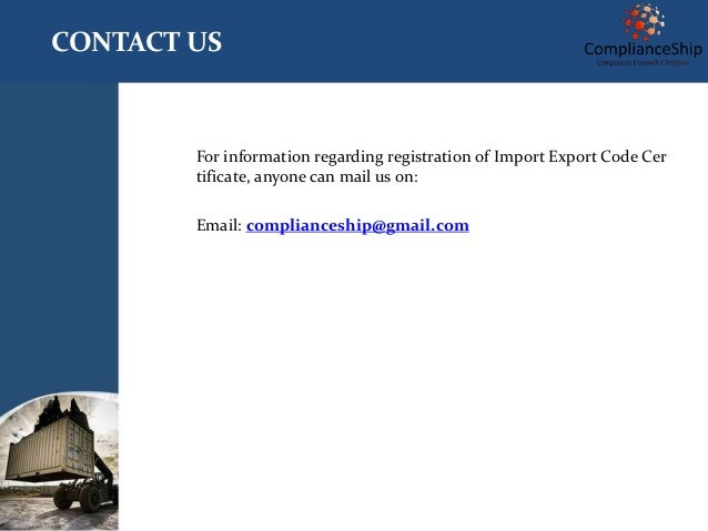 CONTACT US For information regarding registration of Import Export Code Cer tificate, anyone can mail us on: Email: compli...