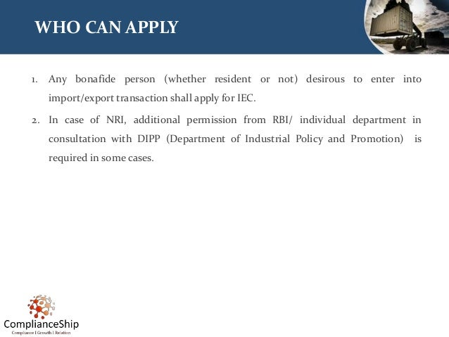 WHO CAN APPLY 1. Any bonafide person (whether resident or not) desirous to enter into import/export transaction shall appl...