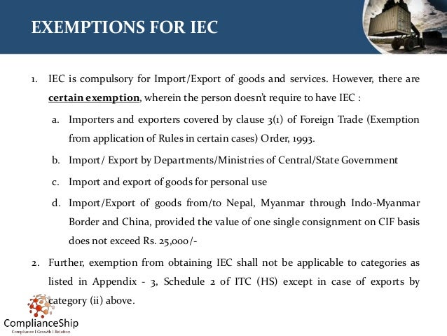 EXEMPTIONS FOR IEC 1. IEC is compulsory for Import/Export of goods and services. However, there are certain exemption, whe...