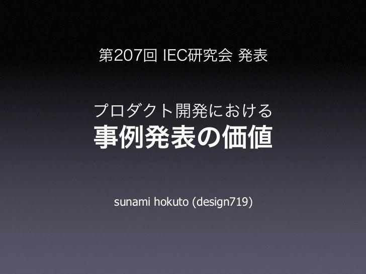 第207回 IEC研究会 発表プロダクト開発における事例発表の価値 sunami hokuto (design719)