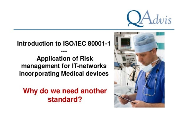 Introduction to ISO/IEC 80001-1  ---  Application of Risk  management for IT-networks  incorporating Medical devices  Why ...