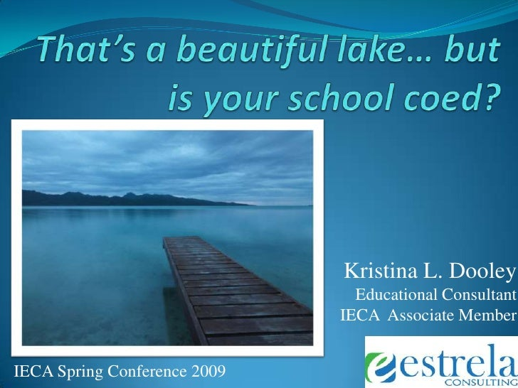 That's a beautiful lake… but is your school coed?<br />Kristina L. Dooley  <br />Educational Consultant<br />IECA  Associa...