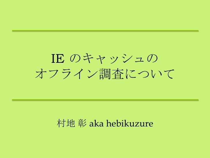 IE のキャッシュのオフライン調査について 村地 彰 aka hebikuzure