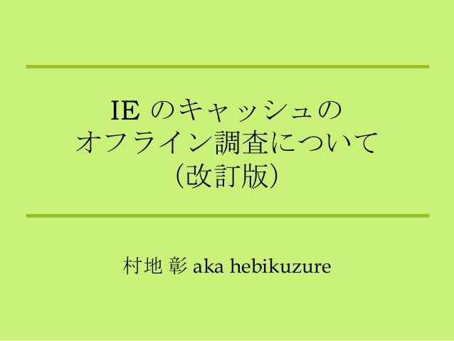IE のキャッシュのオフライン調査について(改訂版)村地 彰 aka hebikuzure