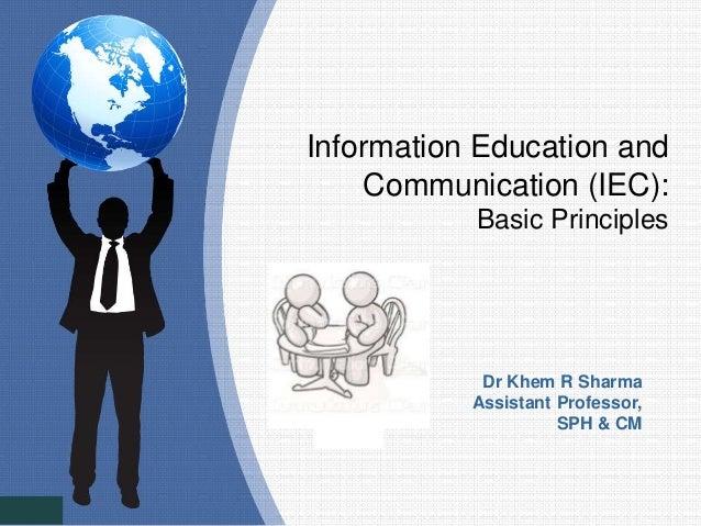 Information Education and Communication (IEC): Basic Principles Dr Khem R Sharma Assistant Professor, SPH & CM