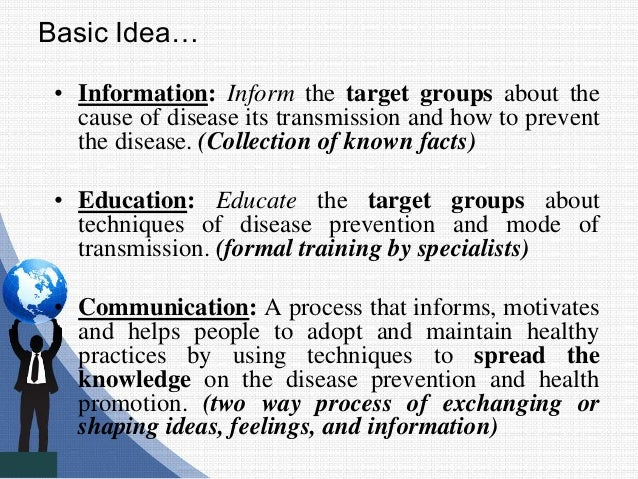 Basic Idea… • Information: Inform the target groups about the cause of disease its transmission and how to prevent the dis...