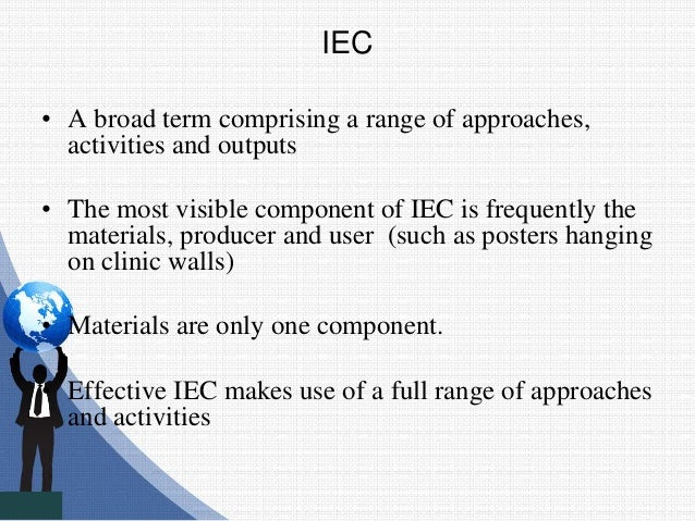 IEC • A broad term comprising a range of approaches, activities and outputs • The most visible component of IEC is frequen...