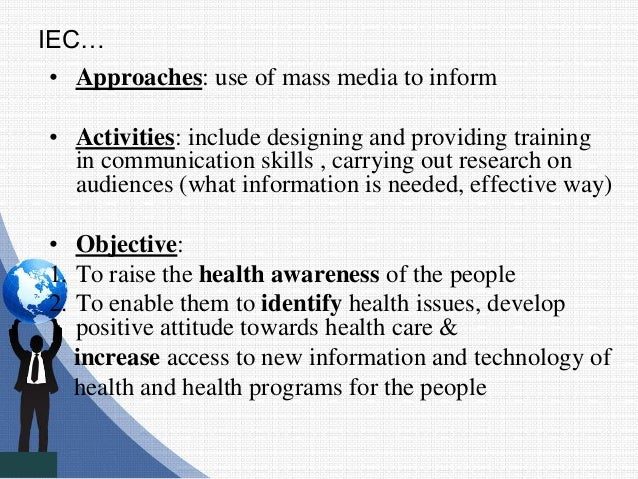 IEC… • Approaches: use of mass media to inform • Activities: include designing and providing training in communication ski...