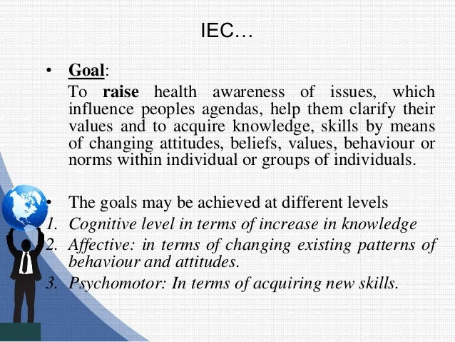IEC… • Goal: To raise health awareness of issues, which influence peoples agendas, help them clarify their values and to a...