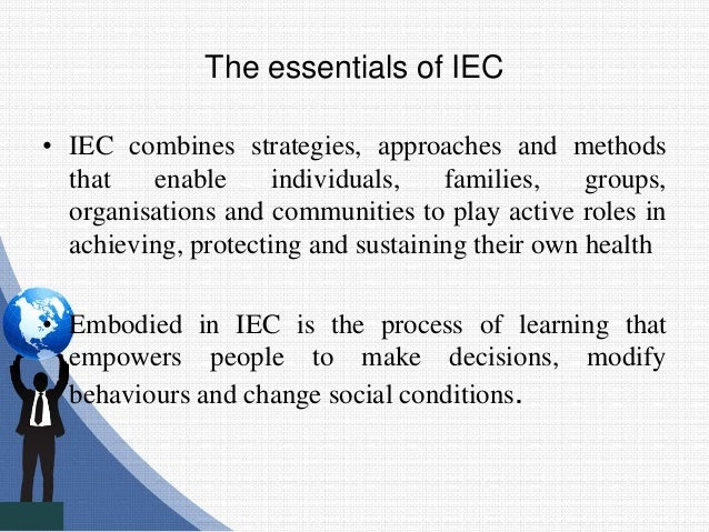 The essentials of IEC • IEC combines strategies, approaches and methods that enable individuals, families, groups, organis...