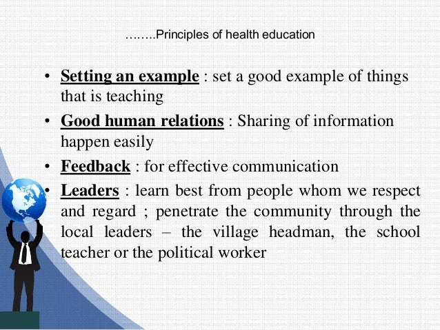 ……..Principles of health education • Setting an example : set a good example of things that is teaching • Good human relat...