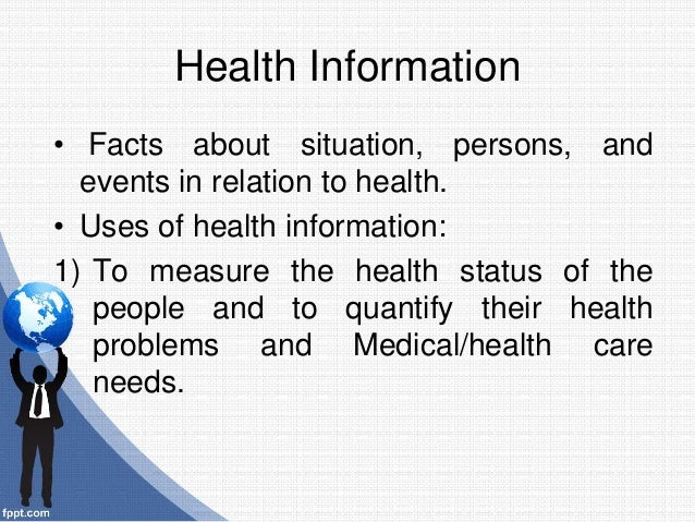 Health Information • Facts about situation, persons, and events in relation to health. • Uses of health information: 1) To...
