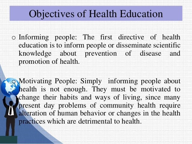 Objectives of Health Education o Informing people: The first directive of health education is to inform people or dissemin...