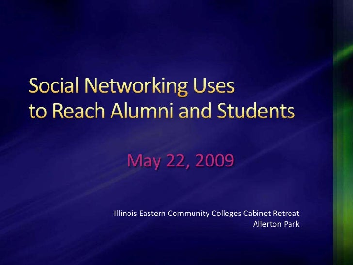 Social Networking Uses to Reach Alumni and Students <br />May 22, 2009<br />Illinois Eastern Community Colleges Cabinet Re...
