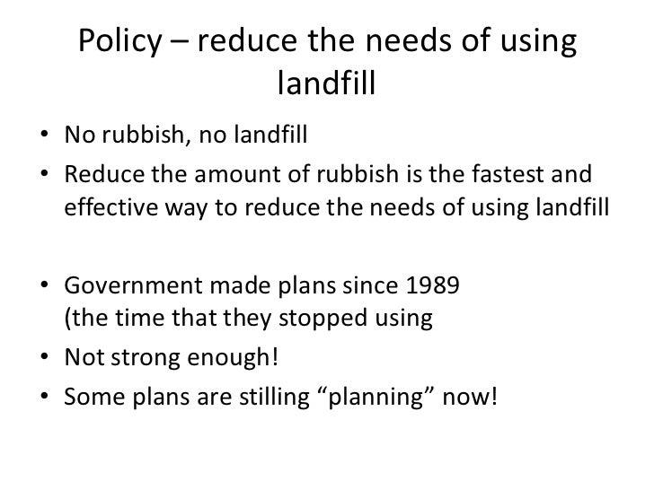 Policy – reduce the needs of using                 landfill• No rubbish, no landfill• Reduce the amount of rubbish is the ...