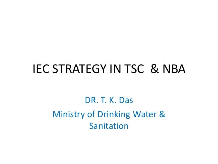 IEC STRATEGY IN TSC & NBA           DR. T. K. Das   Ministry of Drinking Water &            Sanitation