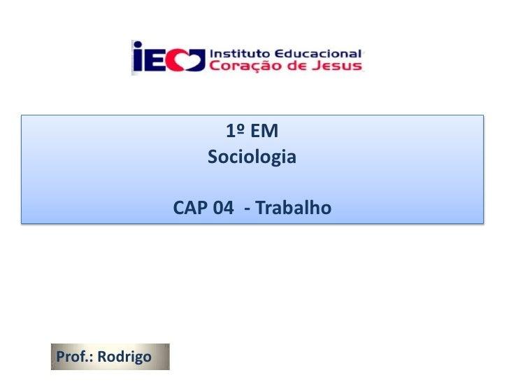 1º EM                    Sociologia                 CAP 04 - TrabalhoProf.: Rodrigo