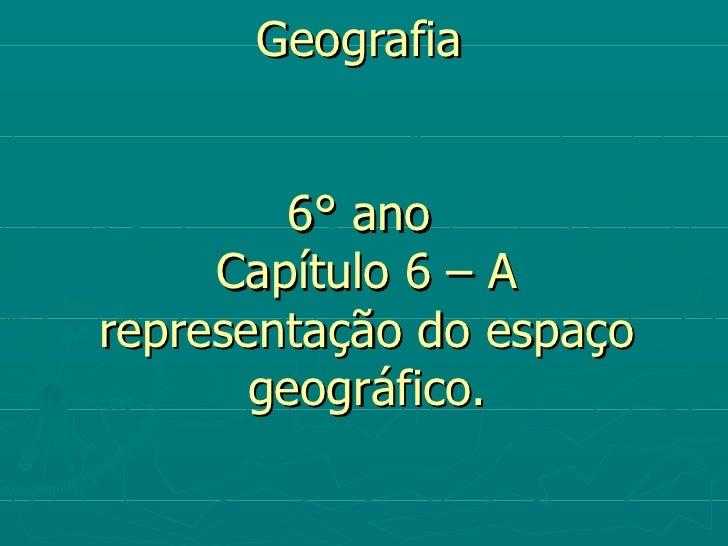 Geografia         6° ano     Capítulo 6 – Arepresentação do espaço       geográfico.