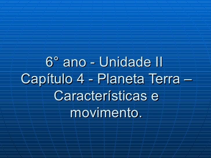 6° ano - Unidade IICapítulo 4 - Planeta Terra –     Características e        movimento.