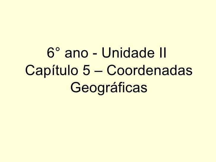 6° ano - Unidade IICapítulo 5 – Coordenadas       Geográficas