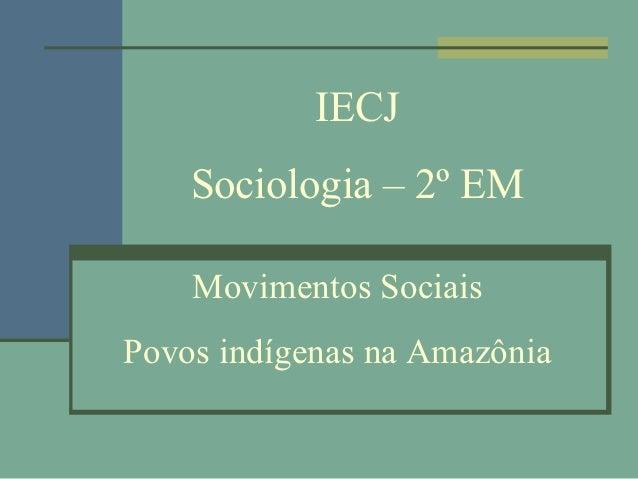IECJ    Sociologia – 2º EM    Movimentos SociaisPovos indígenas na Amazônia