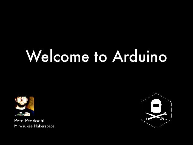 Welcome to Arduino Pete Prodoehl Milwaukee Makerspace