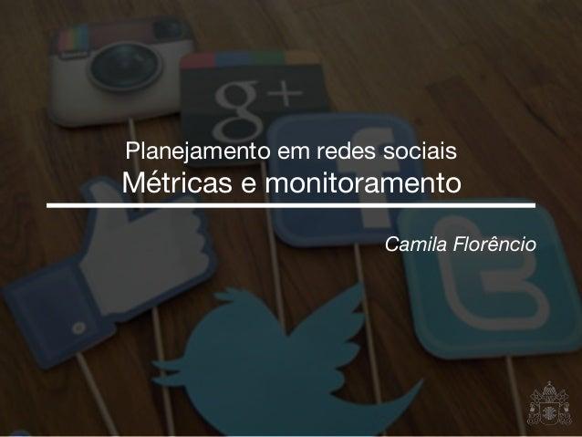 Camila Florêncio Planejamento em redes sociais  Métricas e monitoramento