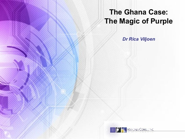 The Ghana Case: The Magic of Purple Dr Rica Viljoen