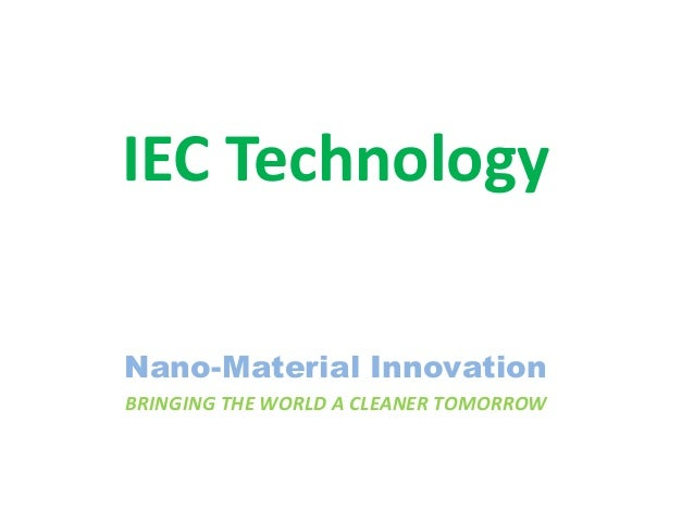 IEC Technology Nano-Material Innovation BRINGING THE WORLD A CLEANER TOMORROW