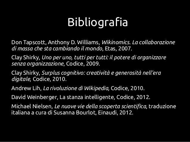 BibliografiaDon Tapscott, Anthony D. Williams, Wikinomics. La collaborazionedi massa che sta cambiando il mondo, Etas, 200...