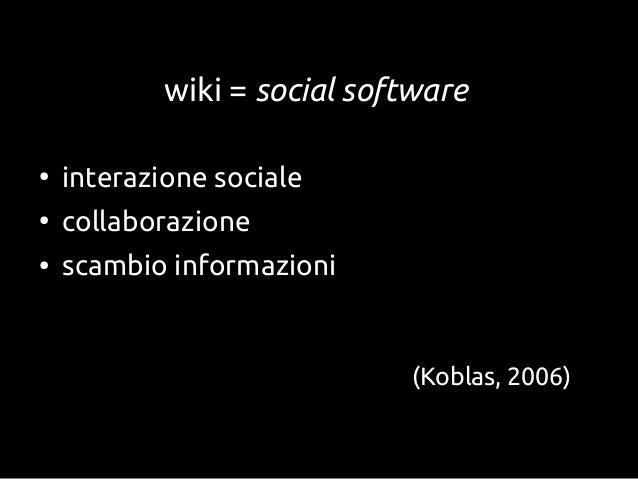 wiki = social software●interazione sociale●collaborazione●scambio informazioni(Koblas, 2006)