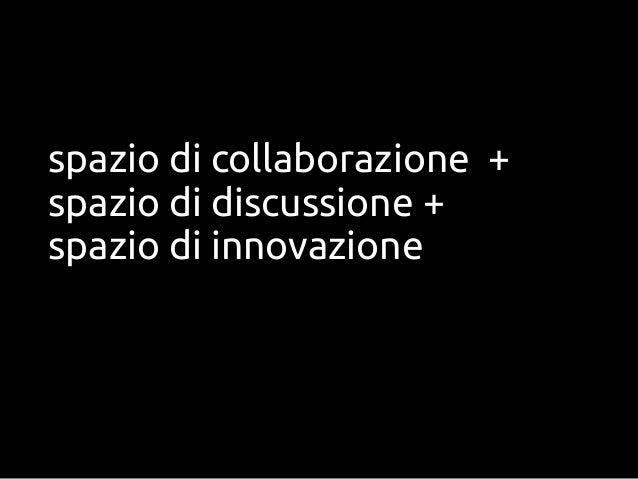 spazio di collaborazione +spazio di discussione +spazio di innovazione