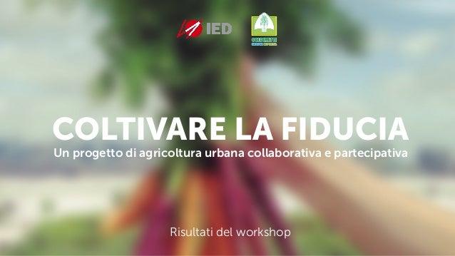 COLTIVARE LA FIDUCIA Un progetto di agricoltura urbana collaborativa e partecipativa Risultati del workshop