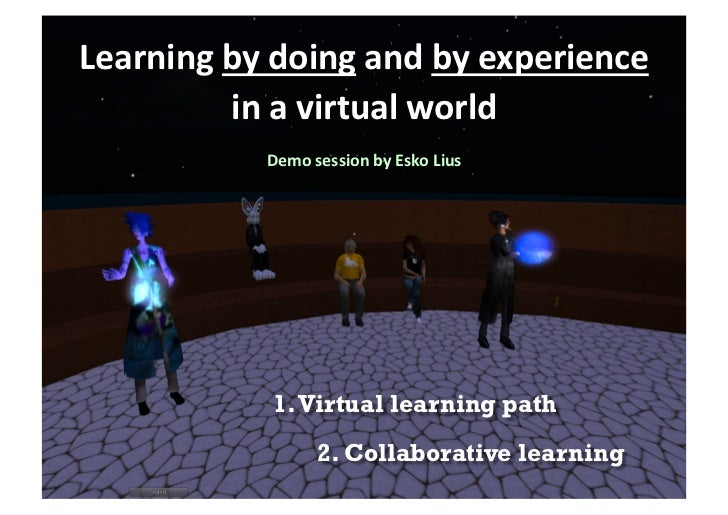 Learning	  by	  doing	  and	  by	  experience	              in	  a	  virtual	  world  	                   Demo	  session	 ...