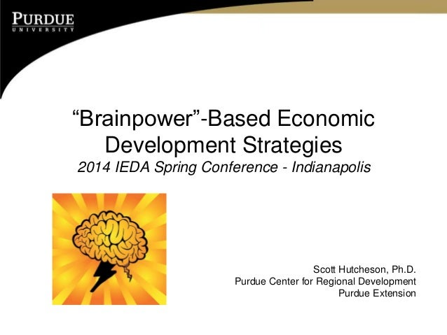 """Brainpower""-Based Economic Development Strategies 2014 IEDA Spring Conference - Indianapolis  Scott Hutcheson, Ph.D. Purd..."