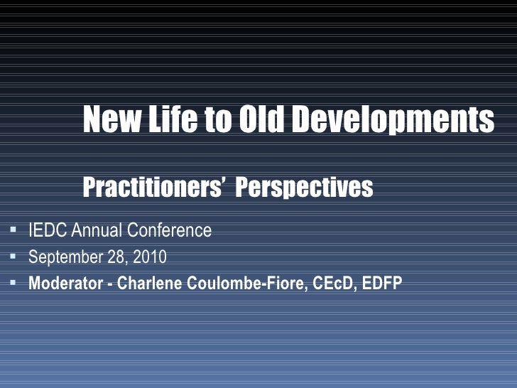 New Life to Old Developments Practitioners'  Perspectives <ul><li>IEDC Annual Conference </li></ul><ul><li>September 28, 2...