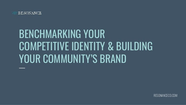 BENCHMARKING YOUR COMPETITIVE IDENTITY & BUILDING YOUR COMMUNITY'S BRAND RESONANCECO.COM
