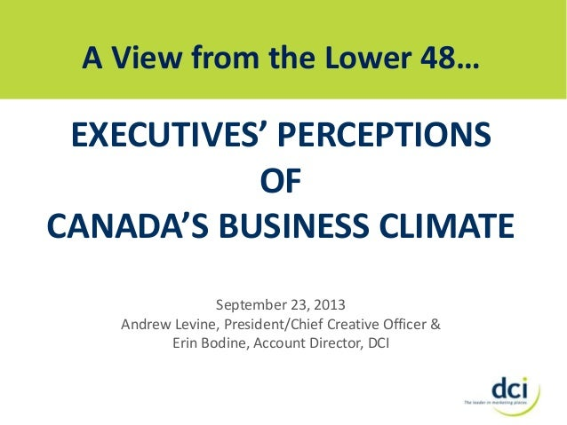 A View from the Lower 48…  EXECUTIVES' PERCEPTIONS OF CANADA'S BUSINESS CLIMATE September 23, 2013 Andrew Levine, Presiden...