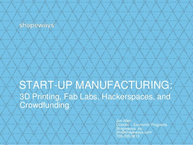 START-UP MANUFACTURING: 3D Printing, Fab Labs, Hackerspaces, and Crowdfunding Jim Allen Director – Economic Programs Shape...