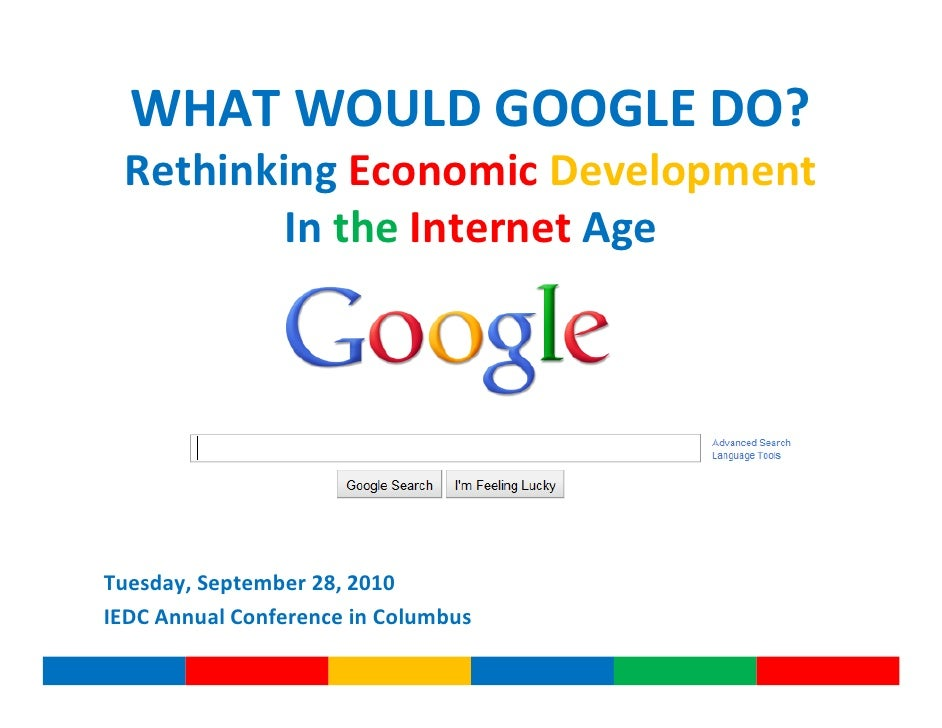 WHAT WOULD GOOGLE DO?  Rethinking Economic Development          In the Internet Age     Tuesday, September 28, 2010 IEDC A...