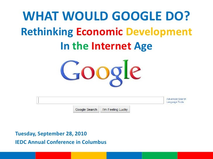 WHAT WOULD GOOGLE DO?   Rethinking Economic Development           In the Internet Age     Tuesday, September 28, 2010 IEDC...